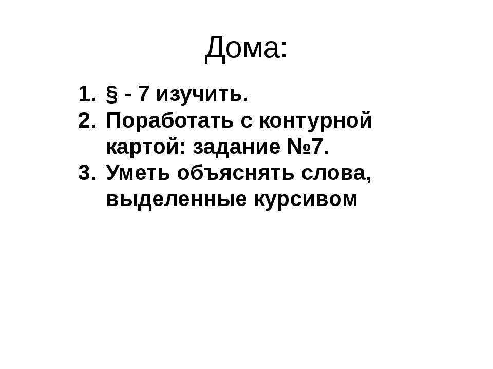 Дома: § - 7 изучить. Поработать с контурной картой: задание №7. Уметь объясня...