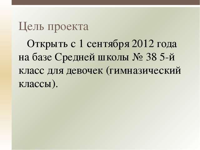 Открыть с 1 сентября 2012 года на базе Средней школы № 38 5-й класс для дево...