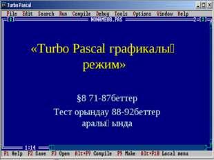 «Turbo Pascal графикалық режим» §8 71-87беттер Тест орындау 88-92беттер арал