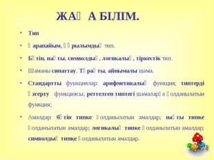 ЖАҢА БІЛІМ. Тип Қарапайым, құрылымдық тип. Бүтін, нақты, символдық, логикалық