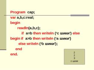 Program cар; var a,b,с:real; begin readln(a,b,c); if a=b then writeln ('c шик