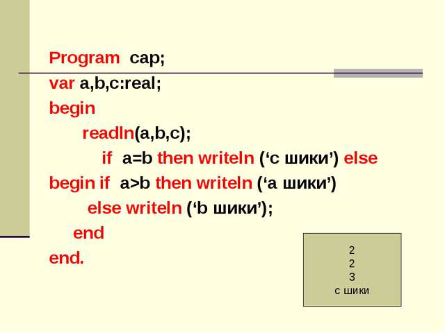 Program cар; var a,b,с:real; begin readln(a,b,c); if a=b then writeln ('c шик...