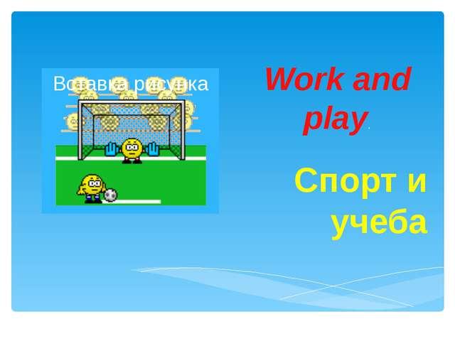 Work and play. Спорт и учеба