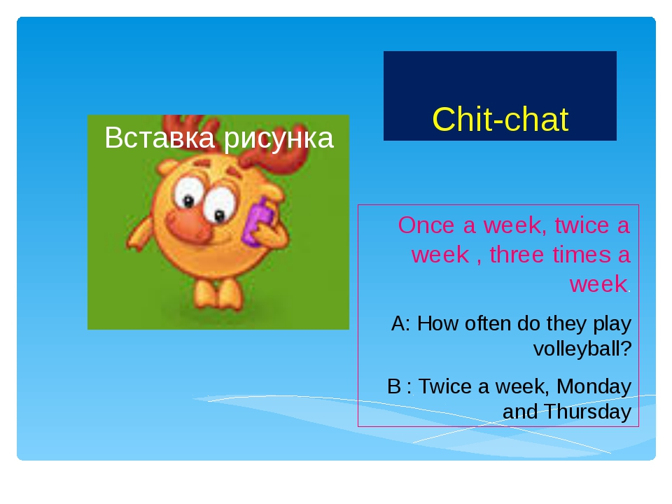 Chit-chat Once a week, twice a week , three times a week. A: How often do the...