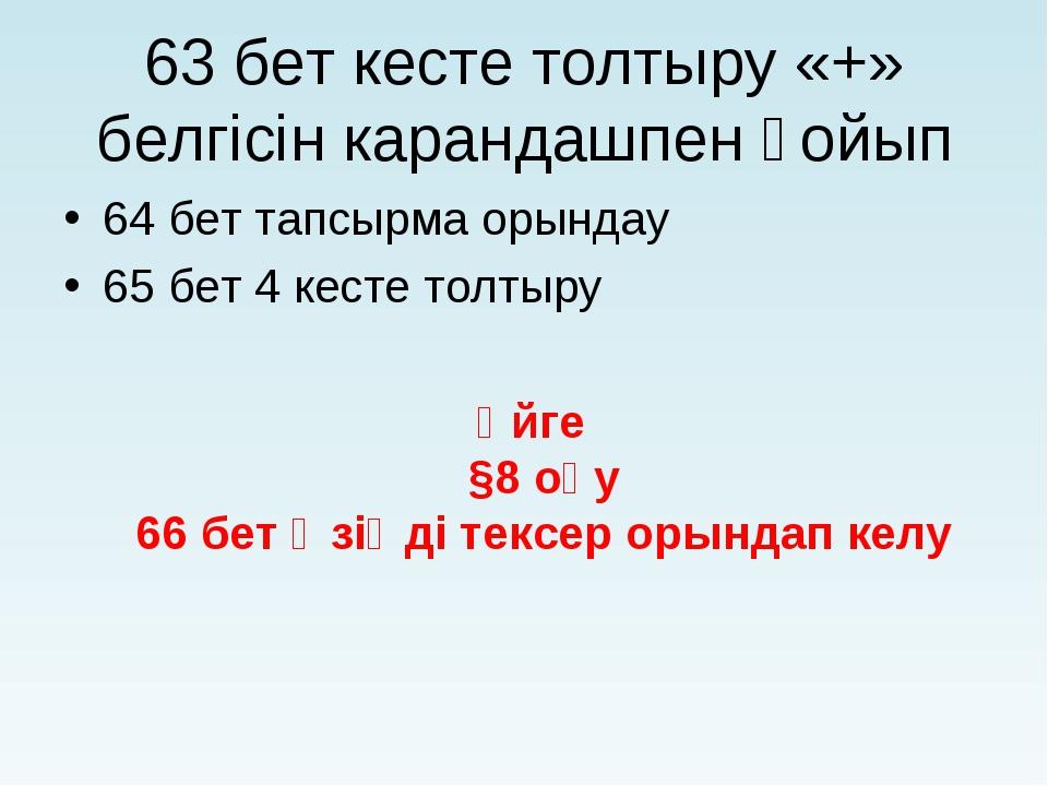 63 бет кесте толтыру «+» белгісін карандашпен қойып 64 бет тапсырма орындау 6...