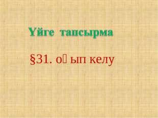 §31. оқып келу