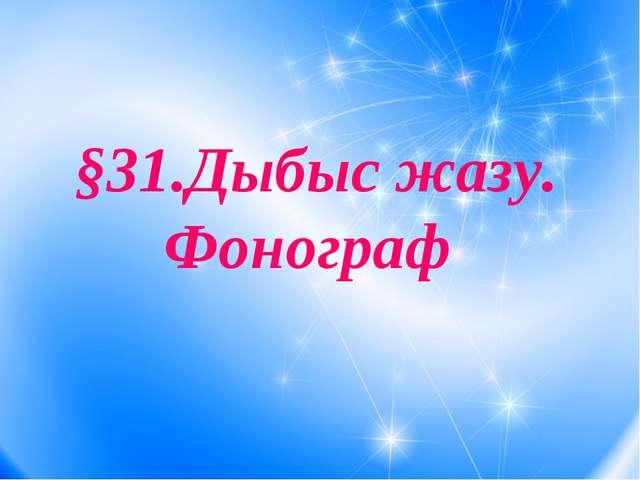 §31.Дыбыс жазу. Фонограф