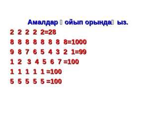 Амалдар қойып орындаңыз. 2 2 2 2 2=28 8 8 8 8 8 8 8 8=1000 9 8 7 6 5 4 3 2 1=