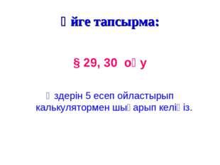 Үйге тапсырма: § 29, 30 оқу Өздерін 5 есеп ойластырып калькулятормен шығарып