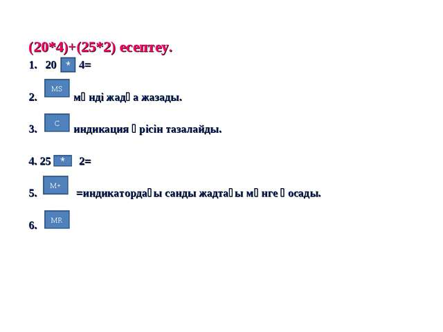 (20*4)+(25*2) есептеу. 20 4= 2. мәнді жадқа жазады. 3. индикация өрісін тазал...