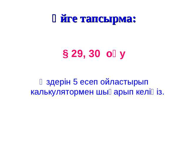 Үйге тапсырма: § 29, 30 оқу Өздерін 5 есеп ойластырып калькулятормен шығарып...