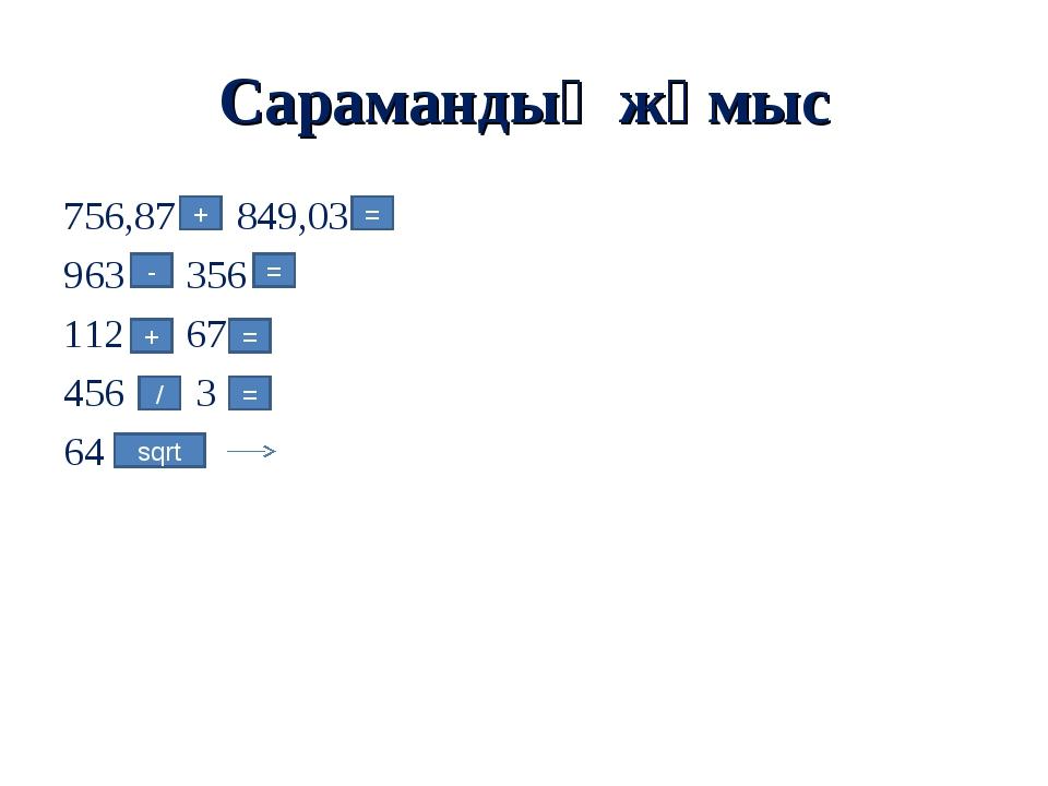 Сарамандық жұмыс 756,87 849,03 963 356 112 67 456 3 64 + = - = + = / = sqrt