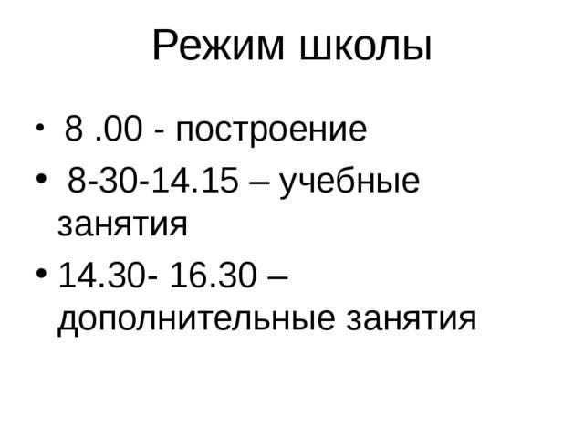 Режим школы 8 .00 - построение 8-30-14.15 – учебные занятия 14.30- 16.30 – до...