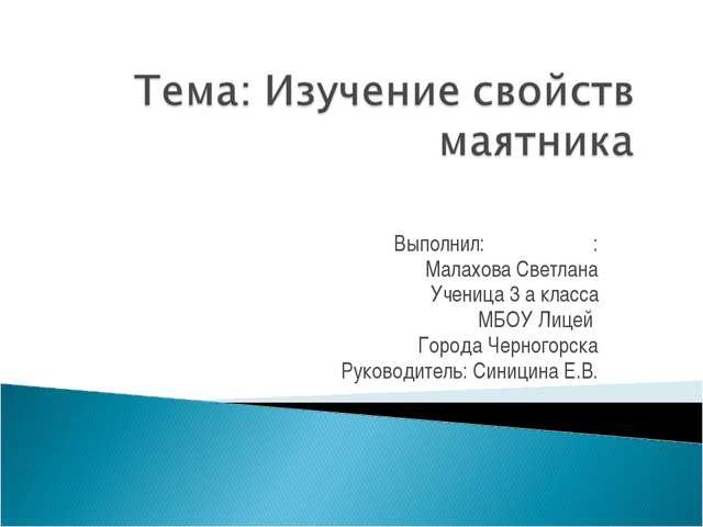Выполнил: : Малахова Светлана Ученица 3 а класса МБОУ Лицей Города Черногорск...