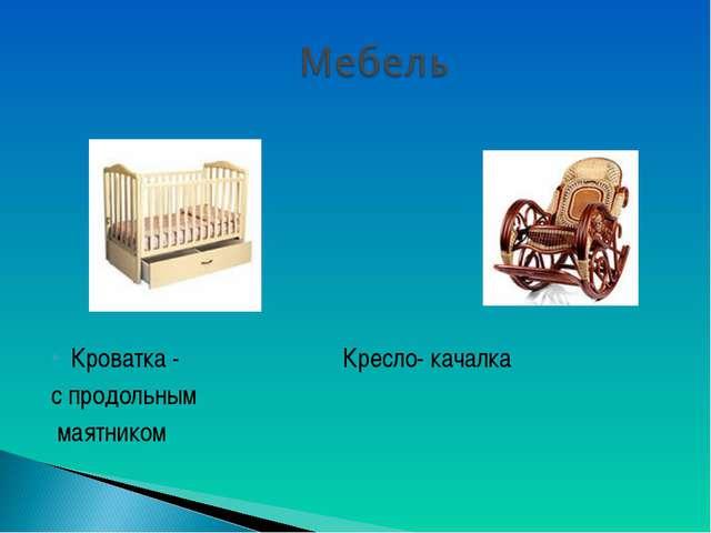 Кроватка - Кресло- качалка с продольным маятником