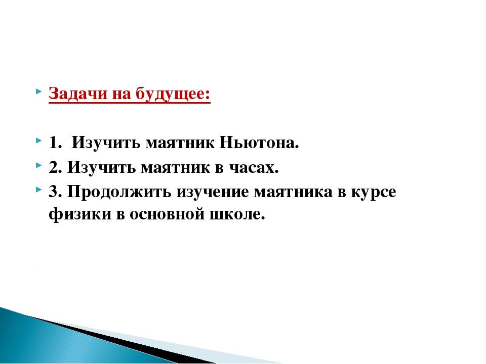 Задачи на будущее: 1. Изучить маятник Ньютона. 2. Изучить маятник в часах. 3....