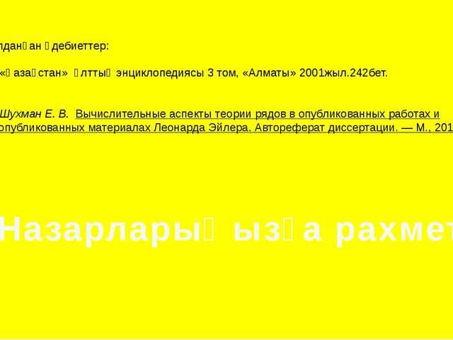 Қолданған әдебиеттер: «Қазақстан» ұлттық энциклопедиясы 3 том, «Алматы» 2001ж...