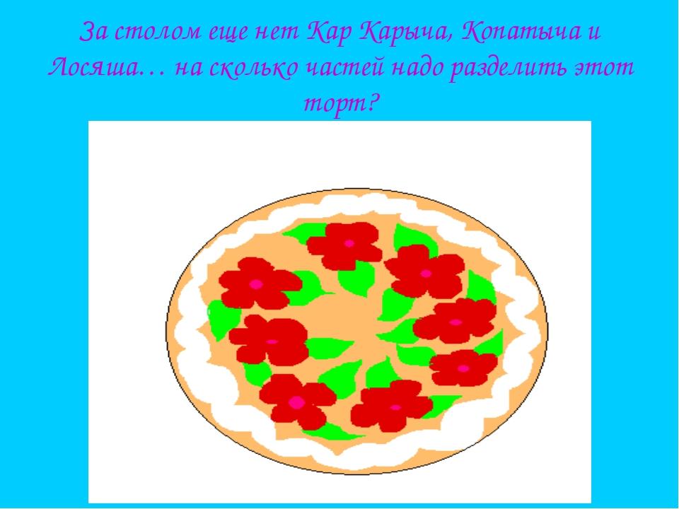За столом еще нет Кар Карыча, Копатыча и Лосяша… на сколько частей надо разде...