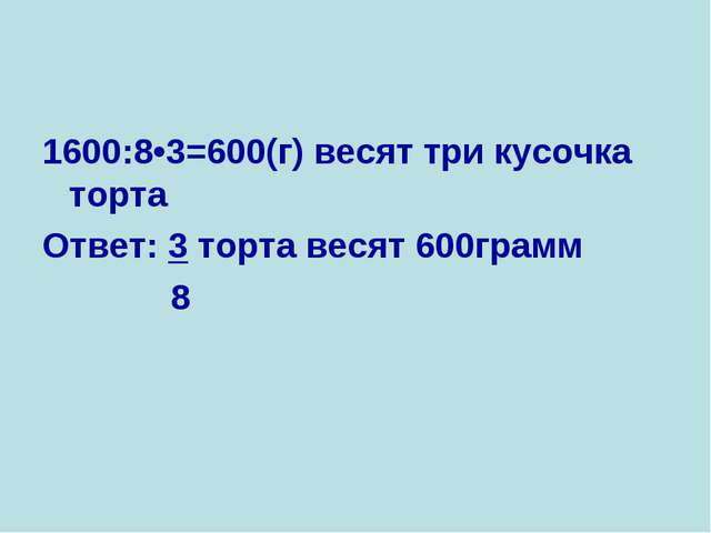 1600:8•3=600(г) весят три кусочка торта Ответ: 3 торта весят 600грамм 8