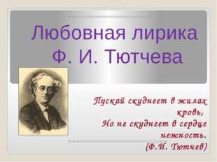 Любовная лирика Ф. И. Тютчева Пускай скуднеет в жилах кровь, Но не скуднеет в