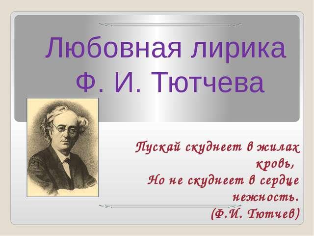 Любовная лирика Ф. И. Тютчева Пускай скуднеет в жилах кровь, Но не скуднеет в...