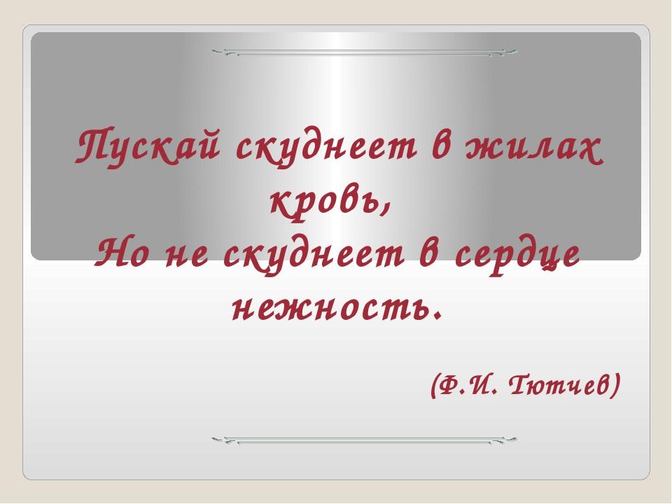 Пускай скуднеет в жилах кровь, Но не скуднеет в сердце нежность. (Ф.И. Тютчев)