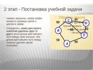 2 этап - Постановка учебной задачи Назвать вершины, ребра графа; привести при