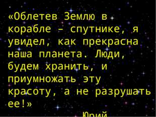 «Облетев Землю в корабле – спутнике, я увидел, как прекрасна наша планета. Лю