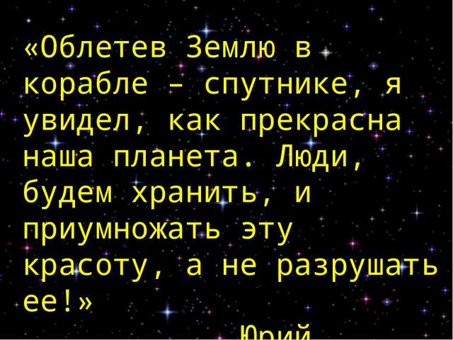 «Облетев Землю в корабле – спутнике, я увидел, как прекрасна наша планета. Лю...