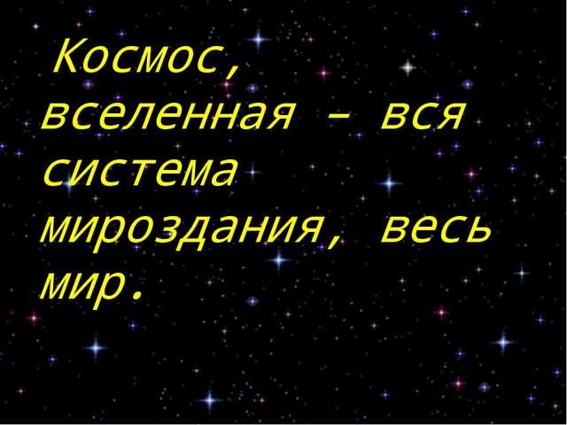 Космос, вселенная – вся система мироздания, весь мир. С.И.Ожегов