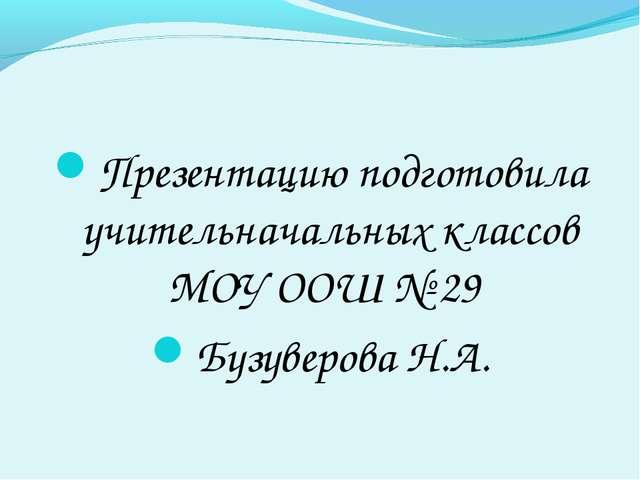 Презентацию подготовила учительначальных классов МОУ ООШ № 29 Бузуверова Н.А.