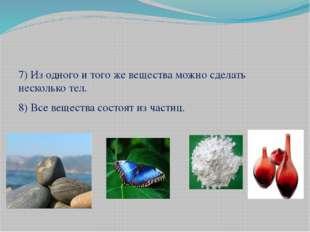 7) Из одного и того же вещества можно сделать несколько тел. 8) Все вещества