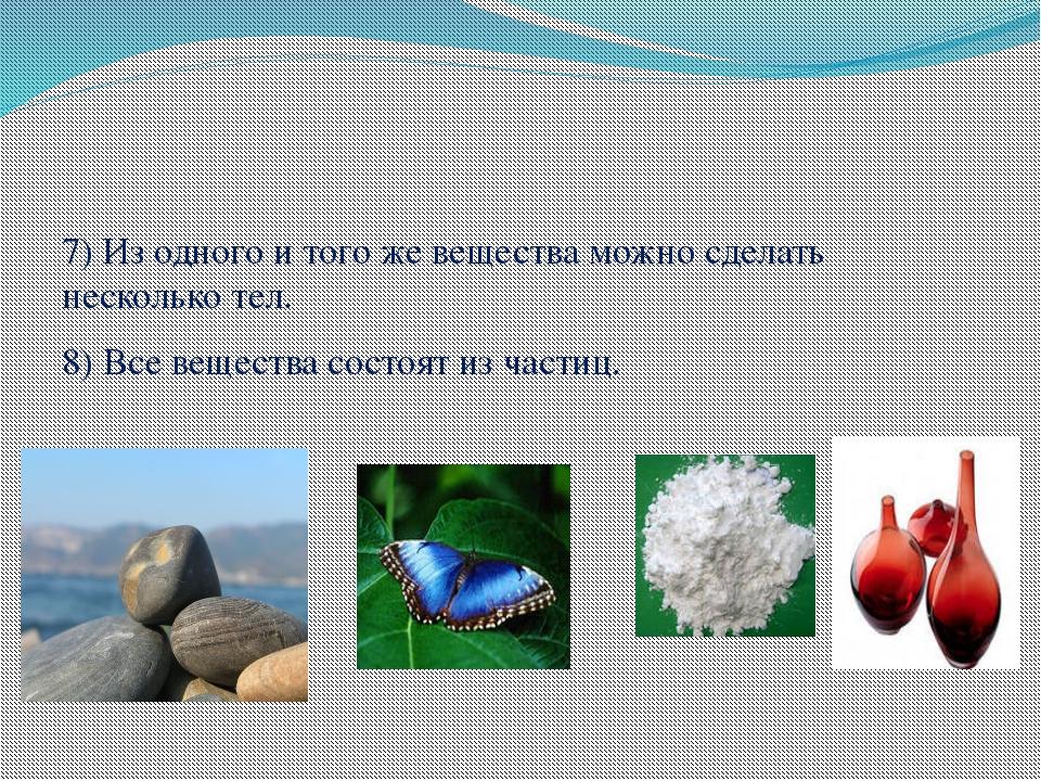 7) Из одного и того же вещества можно сделать несколько тел. 8) Все вещества...