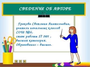 СВЕДЕНИЯ ОБ АВТОРЕ Гракова Светлана Анатольевна, учитель начальных классов СО