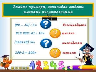 Решите примеры, записывая ответы именами числительными (90 – 36) : 3= восемна