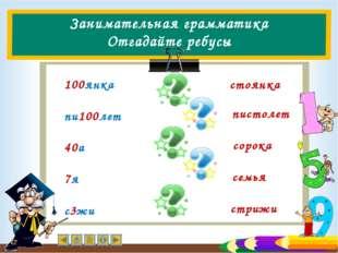 Занимательная грамматика Отгадайте ребусы 100янка пи100лет 40а 7я с3жи стоянк