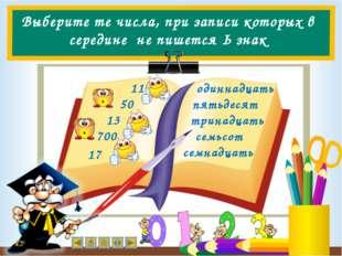 Выберите те числа, при записи которых в середине не пишется Ь знак 11 50 13 1