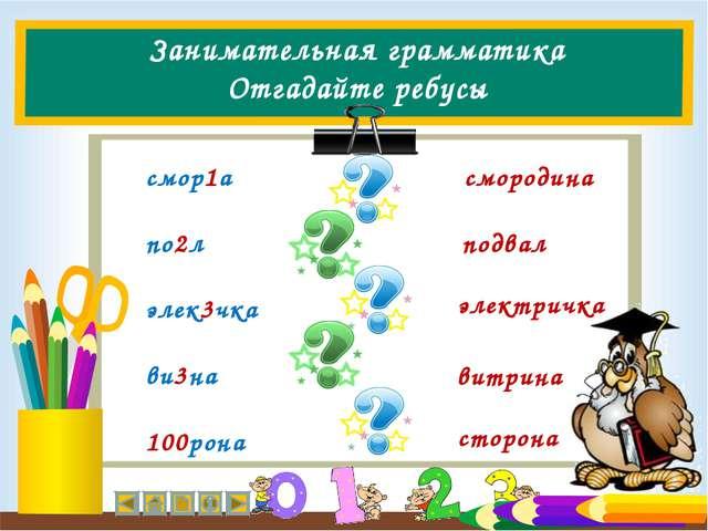 Занимательная грамматика Отгадайте ребусы смор1а по2л элек3чка ви3на 100рона...