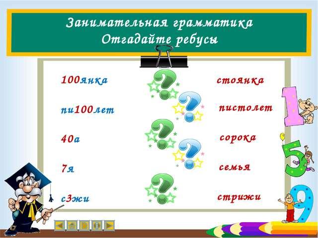 Занимательная грамматика Отгадайте ребусы 100янка пи100лет 40а 7я с3жи стоянк...