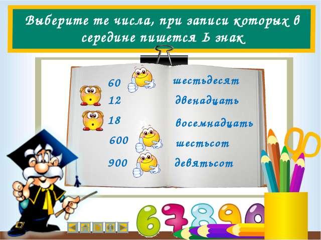 Выберите те числа, при записи которых в середине пишется Ь знак 60 12 18 600...
