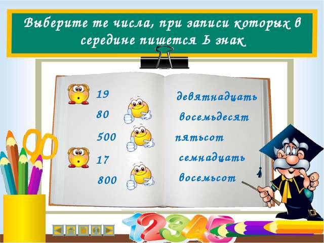 Выберите те числа, при записи которых в середине пишется Ь знак 80 19 500 800...