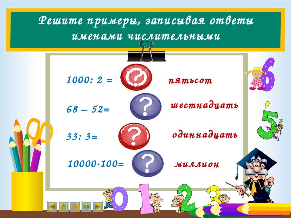 Решите примеры, записывая ответы именами числительными 1000: 2 = 68 – 52= 33:...