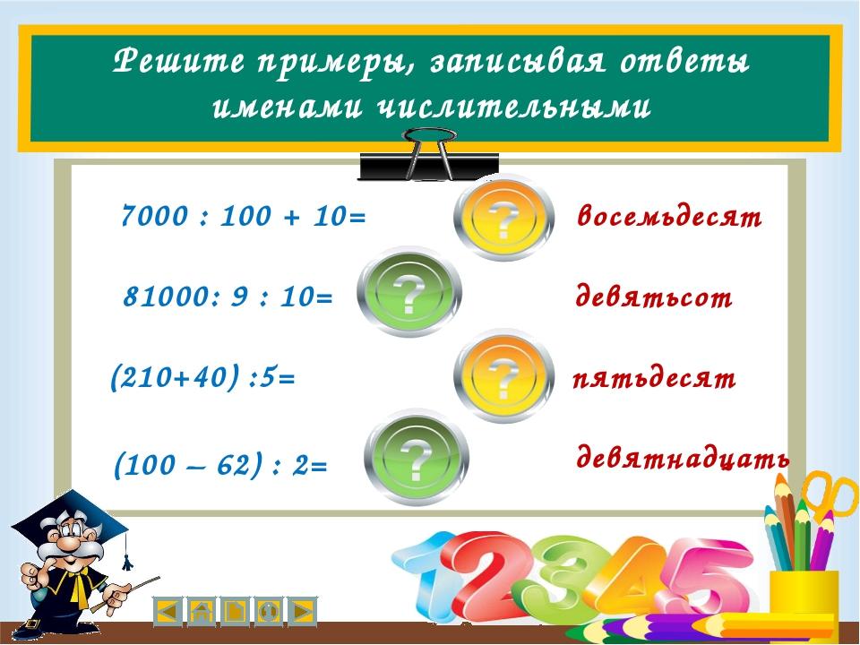 Решите примеры, записывая ответы именами числительными (210+40) :5= 7000 : 10...