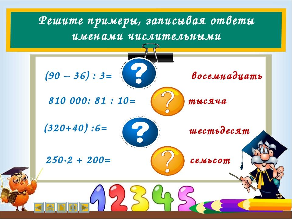 Решите примеры, записывая ответы именами числительными (90 – 36) : 3= восемна...