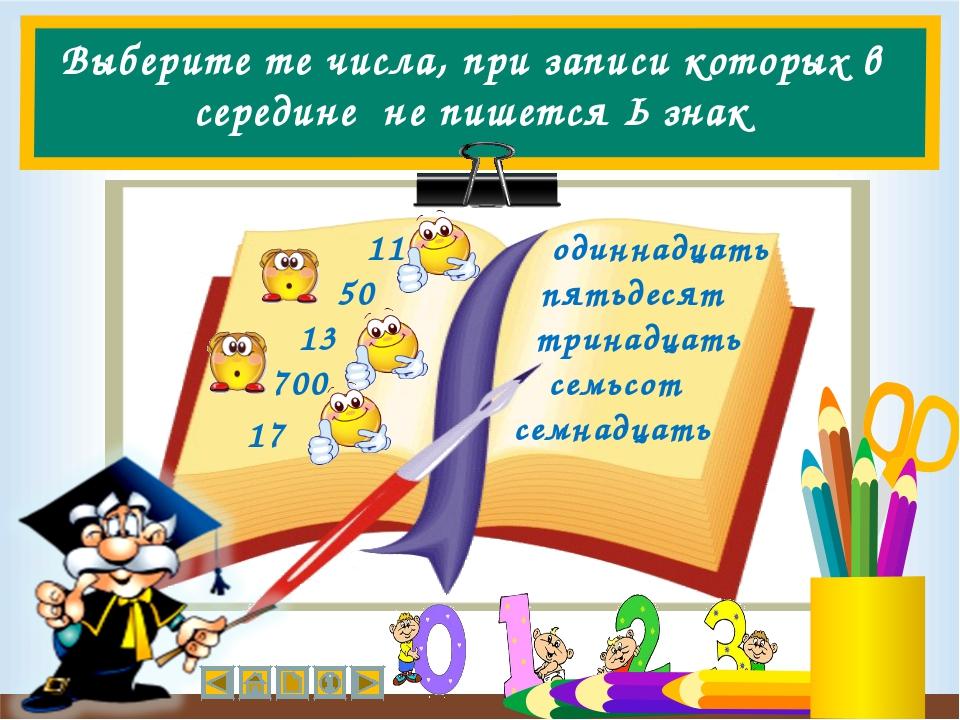 Выберите те числа, при записи которых в середине не пишется Ь знак 11 50 13 1...