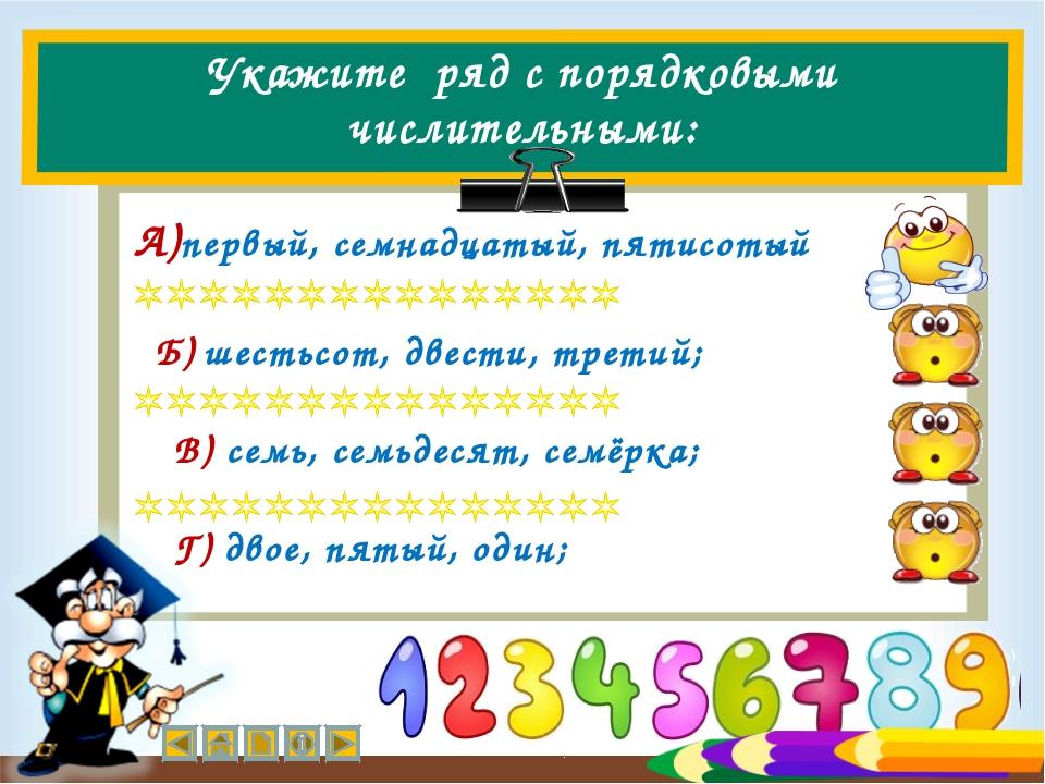 Укажите ряд с порядковыми числительными: Г) двое, пятый, один; Б) шестьсот, д...
