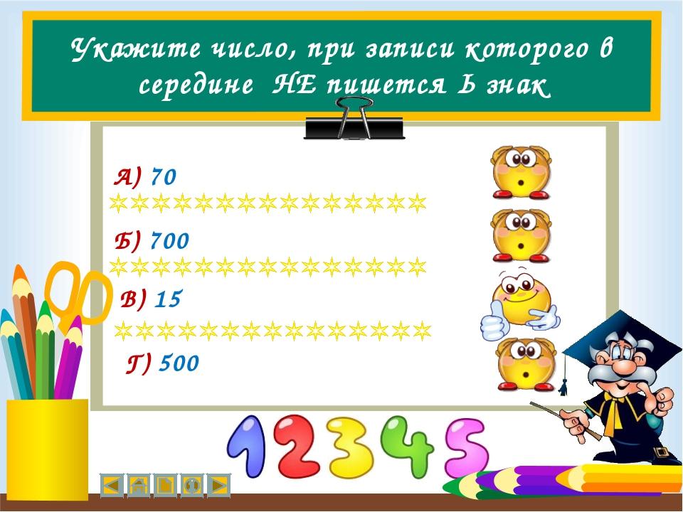 Укажите число, при записи которого в середине НЕ пишется Ь знак А) 70 Б) 700...