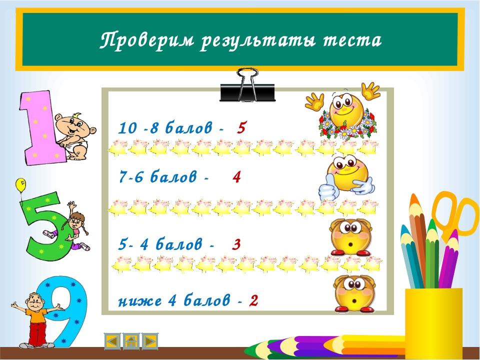 Проверим результаты теста 10 -8 балов - 5 7-6 балов - 4 5- 4 балов - 3 ниже 4...
