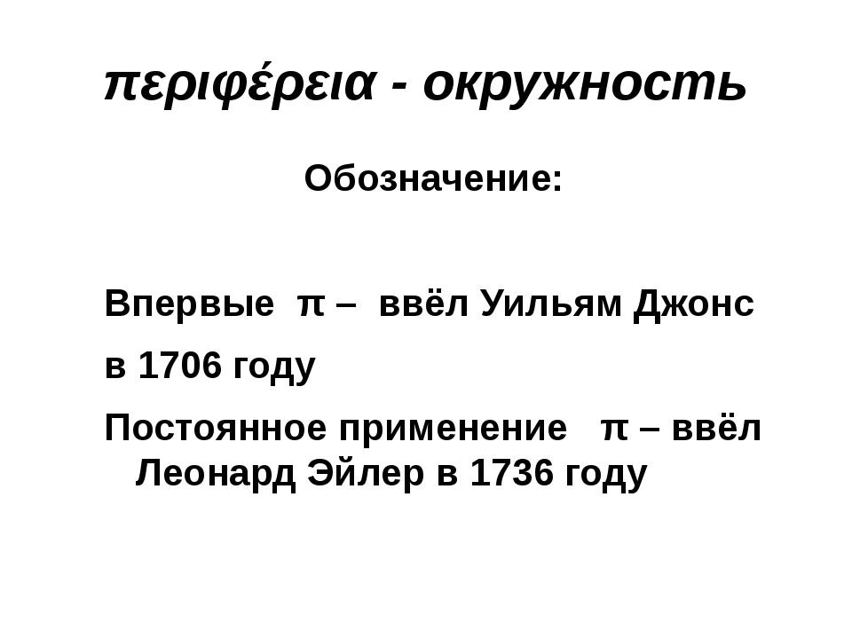 περιφέρεια - окружность Обозначение: Впервые π – ввёл Уильям Джонс в 1706 год...