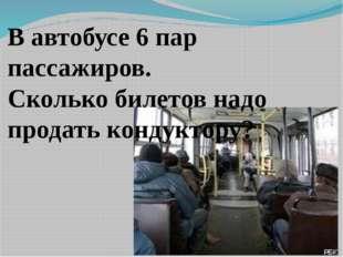 В автобусе 6 пар пассажиров. Сколько билетов надо продать кондуктору?